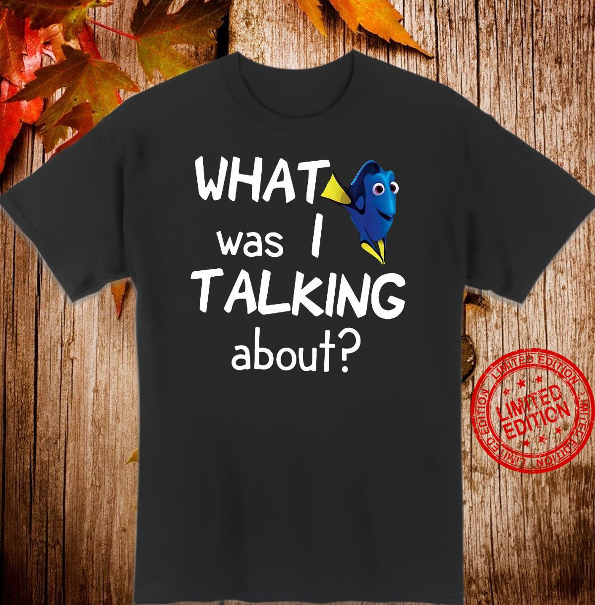 Dory what was i talking about shirt