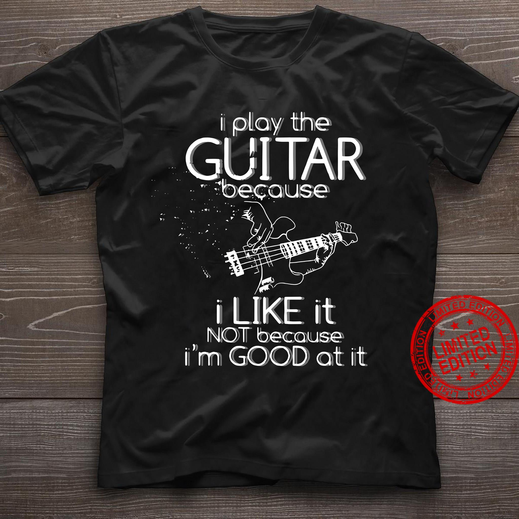 I Play The Guitar Because I Like It Not Because I'm Good At It Shirt