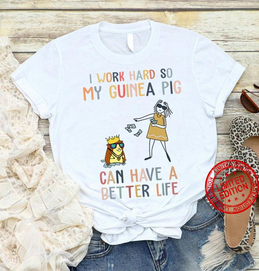 I Work Hard So My Guinea Pig Can Have A Better Life Shirt