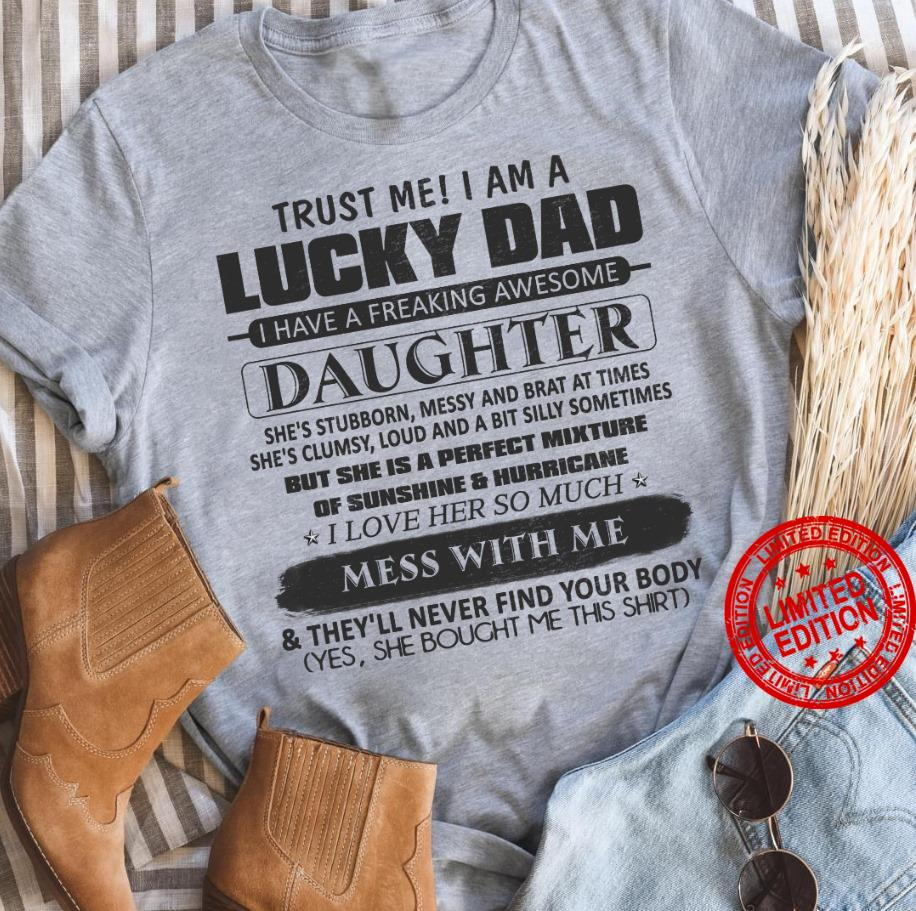Trust Me I Am A Lucky Dad I Have A Freaking Awesome Daughter She's Stubborn Messy And Brat At Times I Love Her So Much Shirt