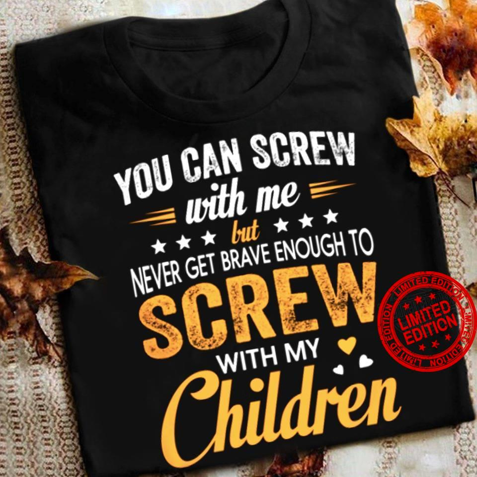 You Can Screw With Me But Never Get Brave Enough To Screw With My Children Shirt