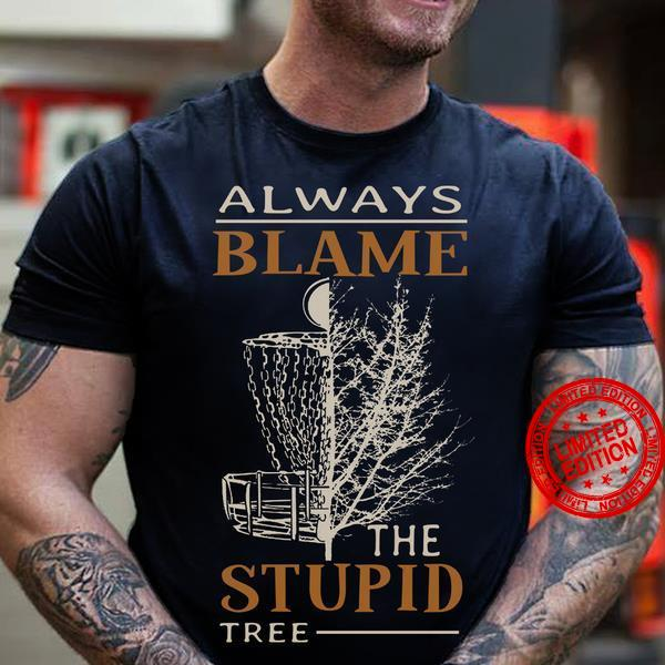 Always Blame The Stupid Tree Shirt