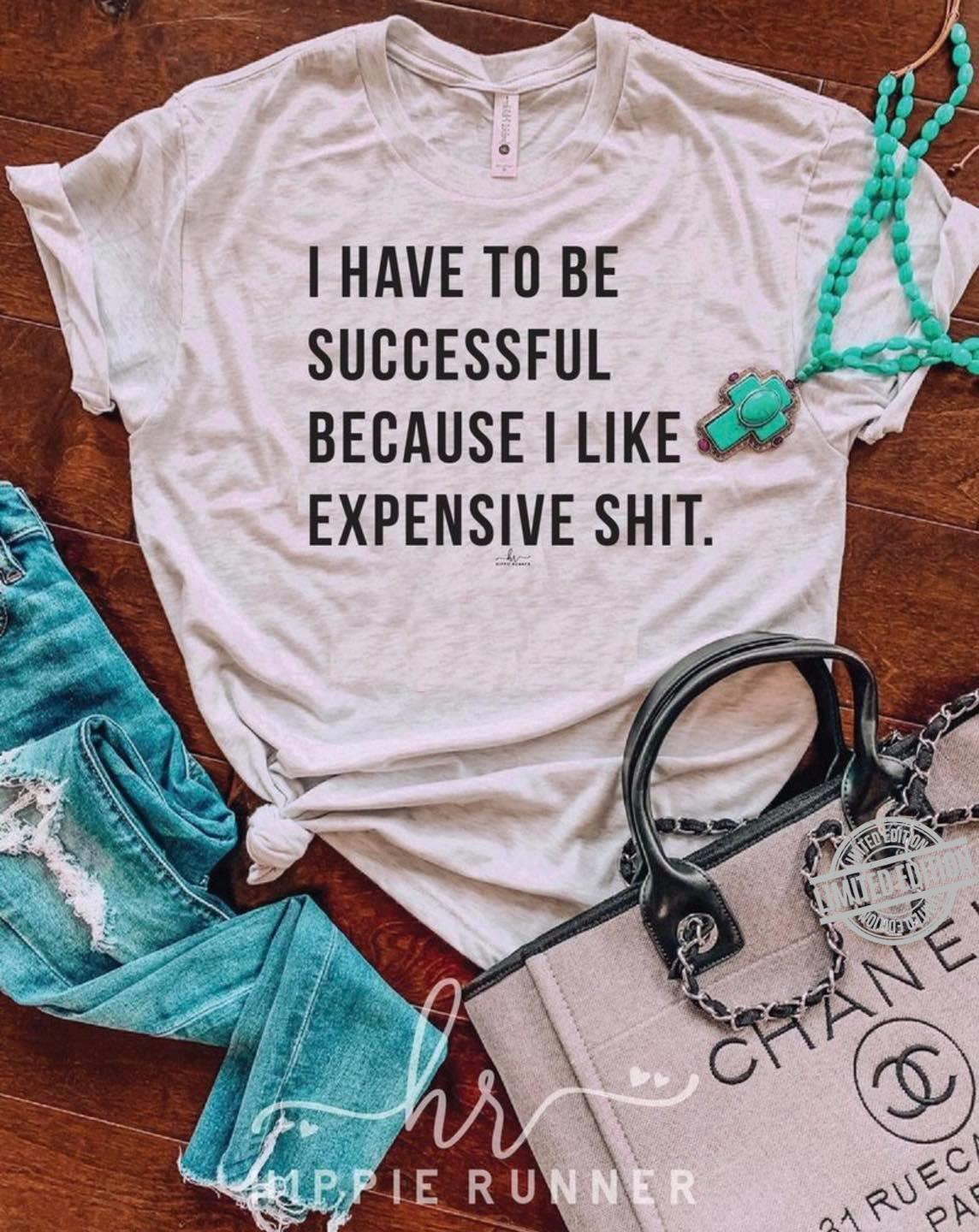 I Have To Be Successful Because I Like Expensive Shit Shirt