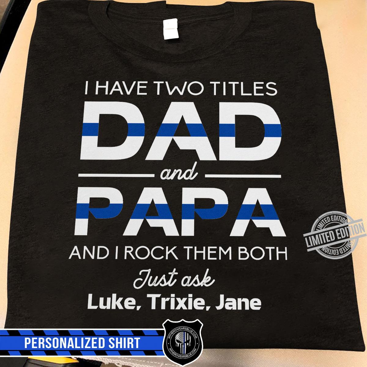 I Have Two Titles Dad And Papa And I Rock Them Both Just Ask Luke Trixie Jane Shirt