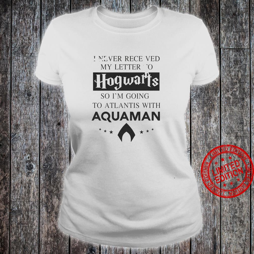 I Never Receved My Letter To Hogwarts So I'm Going To Atlantis With Aquaman Shirt ladies tee