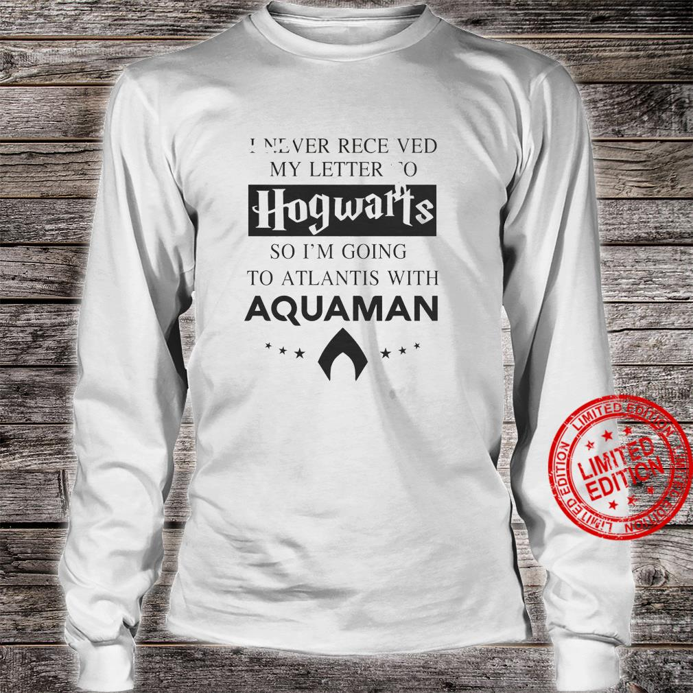 I Never Receved My Letter To Hogwarts So I'm Going To Atlantis With Aquaman Shirt long sleeved