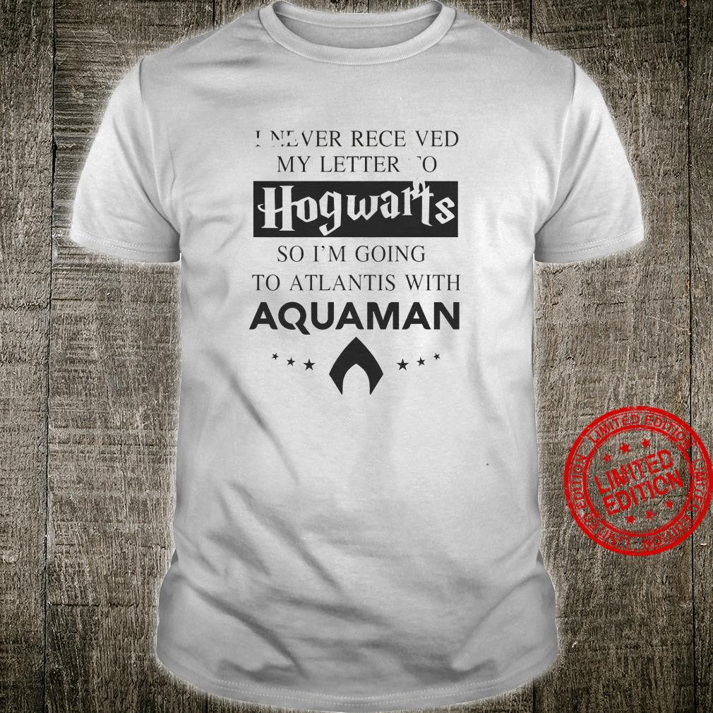 I Never Receved My Letter To Hogwarts So I'm Going To Atlantis With Aquaman Shirt unisex