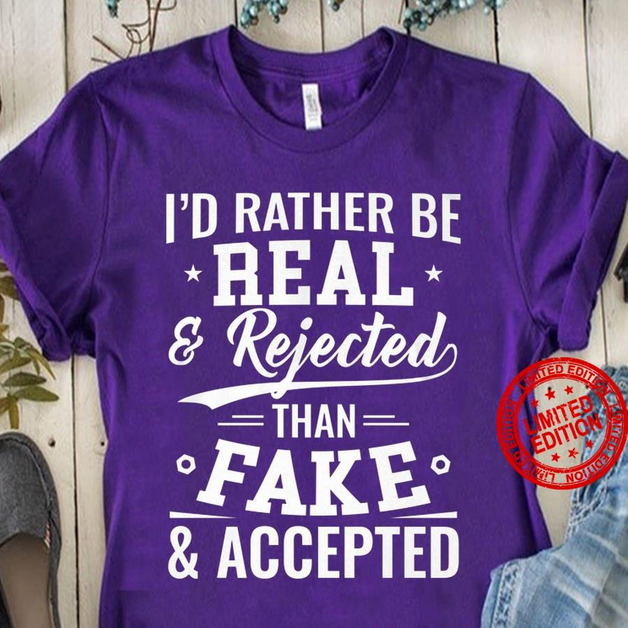 I'd Rather Be Real Rejected Than Fake Accepted Shirt