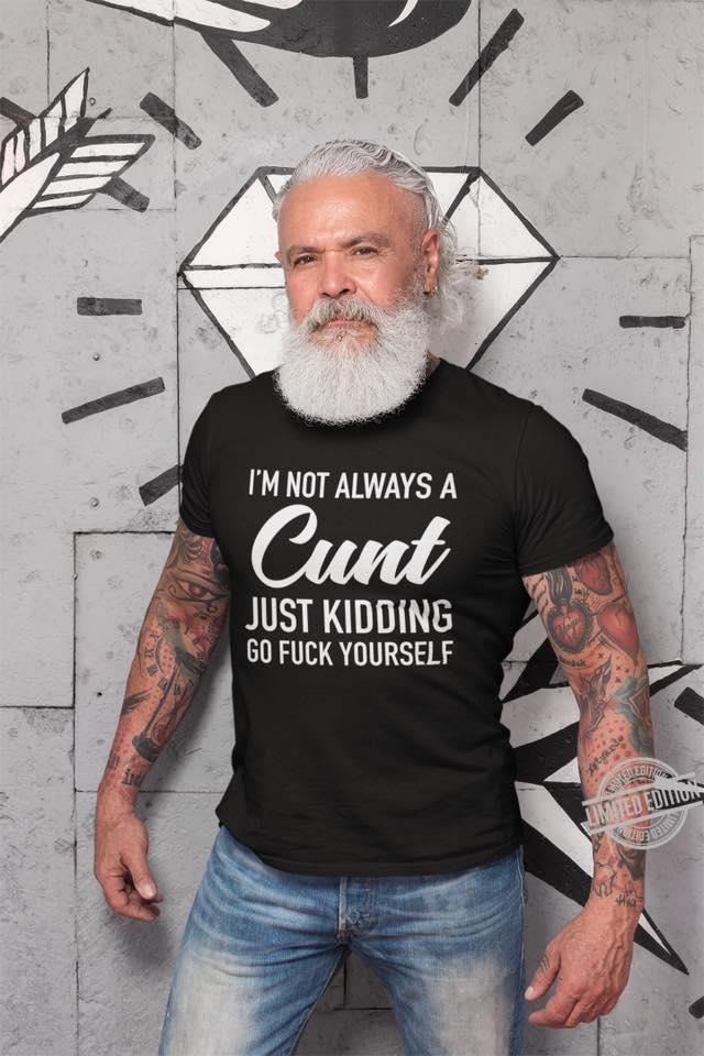 I'm Not Always Just Kidding Go Fuck Youself Shirt