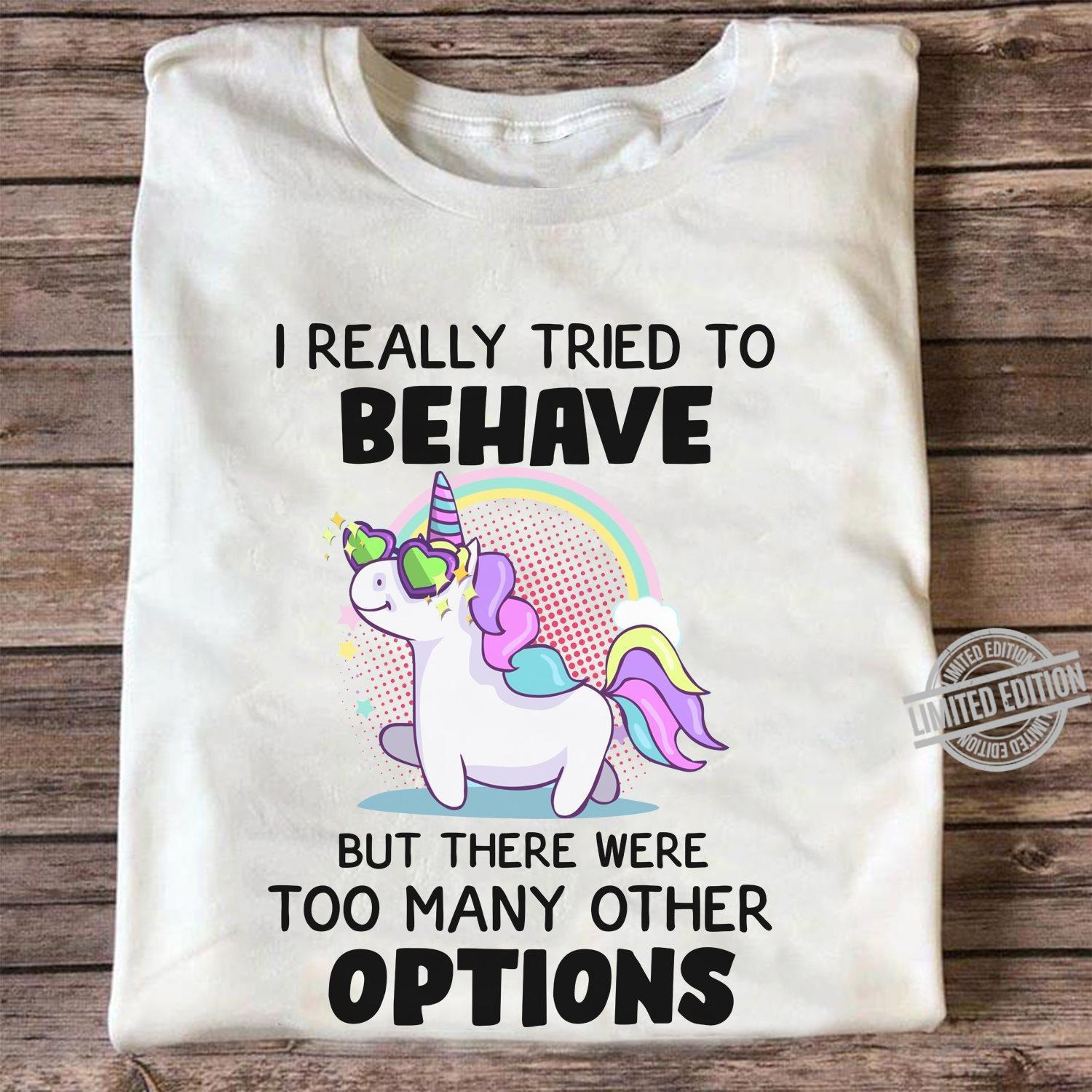 Unicorn I Really Tried To Behave But There Were Too Many Other Options Shirt