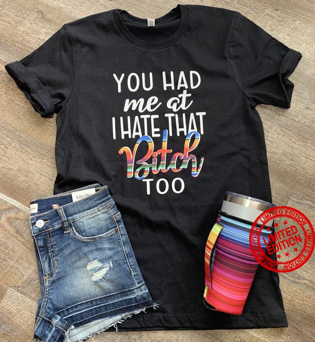 You Had Me At I Hate That Bitch Too Shirt